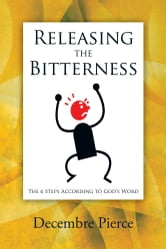 Releasing the Bitterness - The 6 Steps According to God's Word ebook by Decembre Pierce