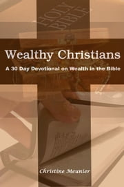 Wealthy Christians A 30 Day Devotional on Wealth in the Bible ebook by Christine Meunier