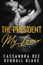 The President My Lover - A Secret Baby Billionaire Romance ebook by Cassandra Dee, Kendall Blake