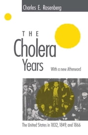 The Cholera Years - The United States in 1832, 1849, and 1866 ebook by Charles E. Rosenberg