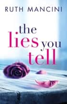 The Lies You Tell ebook by Ruth Mancini