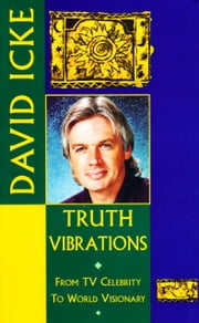 Truth Vibrations – David Icke's Journey from TV Celebrity to World Visionary: An Exploration of the Mysteries of Life and Prophetic Revelations for the Future of Humanity ebook by David  Icke