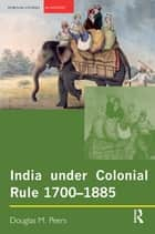 India under Colonial Rule: 1700-1885 ebook by Douglas M. Peers