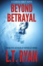 Beyond Betrayal (Clarissa Abbot Thriller) ebook by L.T. Ryan