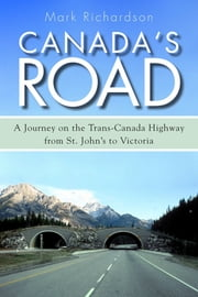 Canada's Road - A Journey on the Trans-Canada Highway from St. John's to Victoria ebook by Mark Richardson
