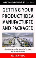 Getting Your Product Idea Manufactured and Packaged ebook by Matthew Yubas