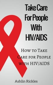 Take Care For People With HIV/AIDS How to Take Care for People with HIV/AIDS ebook by Ashlin Rickles