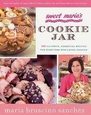 Sweet Maria's Cookie Jar - 100 Favorite, Essential Recipes for Everyone Who Loves Cookies ebook by Maria Bruscino Sanchez