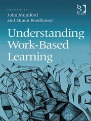 Understanding Work-Based Learning ebook by Dr John Mumford,Professor Simon Roodhouse