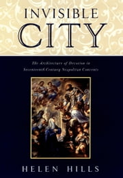 Invisible City - The Architecture of Devotion in Seventeenth-Century Neapolitan Convents ebook by Helen Hills