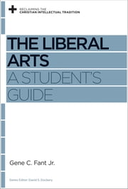 The Liberal Arts - A Student's Guide ebook by Gene C. Fant Jr.,David S. Dockery