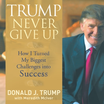 Trump Never Give Up - How I Turned My Biggest Challenges into SUCCESS audiobook by Meredith McIver,Donald Trump