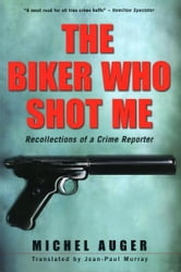 The Biker Who Shot Me - Recollections of a Crime Reporter ebook by Michel Auger