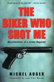 The Biker Who Shot Me - Recollections of a Crime Reporter ebook by Michel Auger,Jean-Paul Murray