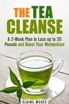 The Tea Cleanse: A 2-Week Plan to Lose up to 20 Pounds and Boost Your Metabolism - Cleanse & Detoxify ebook by Guava Books, Elaine Mcgee