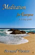 Meditation for Everyone - A 12 Step Guide ebook by Bernard Vorster