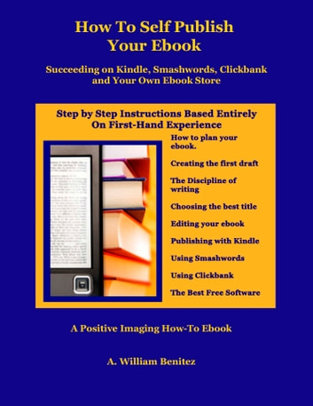 How To Self Publish Your Ebook: Succeeding on Kindle, Smashwords, Clickbank, and Your Own Ebook Store ebook by A. William Benitez