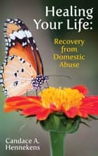 Healing Your Life: Recovery from Domestic Abuse eBook by Candace Hennekens