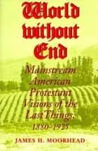 World Without End - Mainstream American Protestant Visions of the Last Things, 1880-1925 ebook by James H. Moorhead