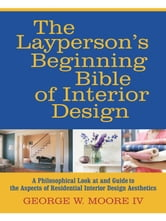 The Layperson's Beginning Bible of Interior Design - A Philosophical Look at and Guide to the Aspects of Residential Interior Design Aesthetics ebook by George W. Moore IV