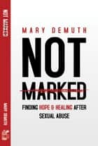 Not Marked: Finding Hope and Healing after Sexual Abuse ebook by Mary DeMuth