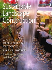 Sustainable Landscape Construction - A Guide to Green Building Outdoors, Second Edition ebook by J. William Thompson,Kim Sorvig