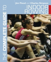 The Complete Guide to Indoor Rowing ebook by Jim Flood,Dr. Charles Simpson