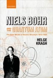 Niels Bohr and the Quantum Atom: The Bohr Model of Atomic Structure 1913-1925 ebook by Helge Kragh