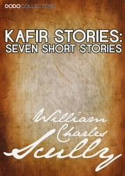 Kafir Stories - Seven Short Stories ebook by William Charles Scully