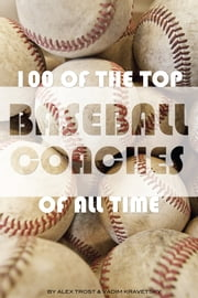 100 of the Top Baseball Coaches of All Time ebook by alex trostanetskiy