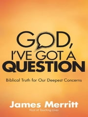 God, I've Got a Question - Biblical Truth for Our Deepest Concerns ebook by James Merritt