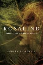Rosalind: A Biography of Shakespeare's Immortal Heroine ebook by Angela Thirlwell