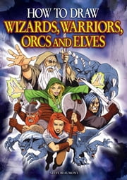 How to Draw Wizards, Warriors Orcs & Elves ebook by Beaumont, Steve