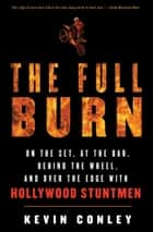 The Full Burn - On the Set, at the Bar, Behind the Wheel, and Over the Edge with Hollywood Stuntmen ebook by Kevin Conley