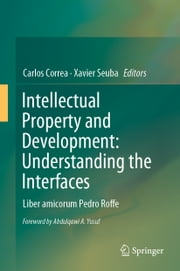 Intellectual Property and Development: Understanding the Interfaces - Liber amicorum Pedro Roffe ebook by Carlos Correa, Xavier Seuba
