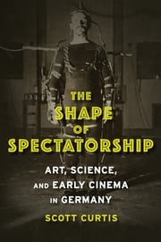 The Shape of Spectatorship - Art, Science, and Early Cinema in Germany ebook by Scott Curtis