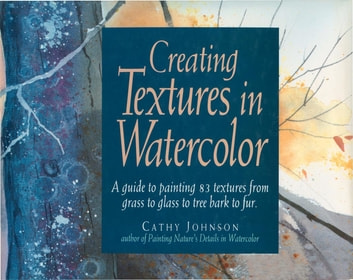 Creating Textures in Watercolor - A Guide to Painting 83 Textures from Grass to Glass to Tree Bark to Fur ebook by Cathy Johnson