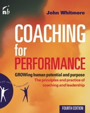 Coaching for Performance - GROWing Human Potential and Purpose: The Principles and Practice of Coaching and Leadership ebook by John Whitmore