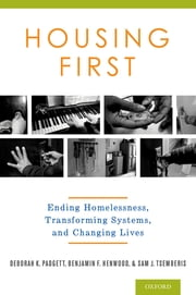 Housing First - Ending Homelessness, Transforming Systems, and Changing Lives ebook by Deborah Padgett, M.P.H,Benjamin Henwood, Ph.D.,Sam Tsemberis, Ph.D.