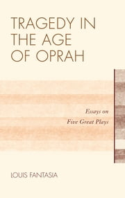 Tragedy in the Age of Oprah - Essays on Five Great Plays ebook by Louis Fantasia