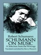 Schumann on Music - A Selection from the Writings ebook by Robert Schumann, Henry Pleasants