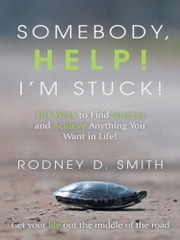 Somebody, Help! I'm Stuck! - 101 Ways to Find Success and Achieve Anything You Want in Life! ebook by Rodney D. Smith