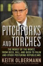 Pitchforks and Torches - The Worst of the Worst, from Beck, Bill, and Bush to Palin and Other Posturing Republicans ebook by Keith Olbermann