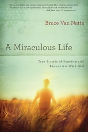 A Miraculous Life - True Stories of Supernatural Encounters with God ebook by Bruce Van Natta