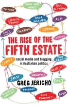 The Rise of the Fifth Estate - Social Media and Blogging in Australian Politics ebook by Greg Jericho