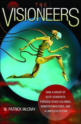 The Visioneers - How a Group of Elite Scientists Pursued Space Colonies, Nanotechnologies, and a Limitless Future ebook by W. Patrick McCray