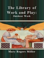 The Library of Work and Play: Outdoor Work ebook by Mary Rogers Miller