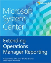 Microsoft System Center Extending Operations Manager Reporting ebook by George Wallace,Bill May,Fred Lee,Mitch Tulloch, Series Editor