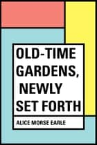 Old-Time Gardens, Newly Set Forth ebook by Alice Morse Earle