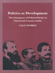 Politics as Development - The Emergence of Political Parties in Nineteenth-Century Serbia ebook by Gale Stokes